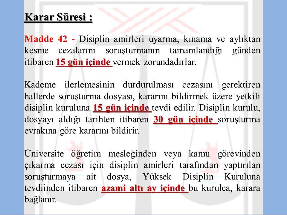 Karar Süresi : 15 gün içinde Madde 42 - Disiplin amirleri uyarma, kınama ve aylıktan kesme cezalarını soruşturmanın tamamlandığı günden itibaren 15 gü