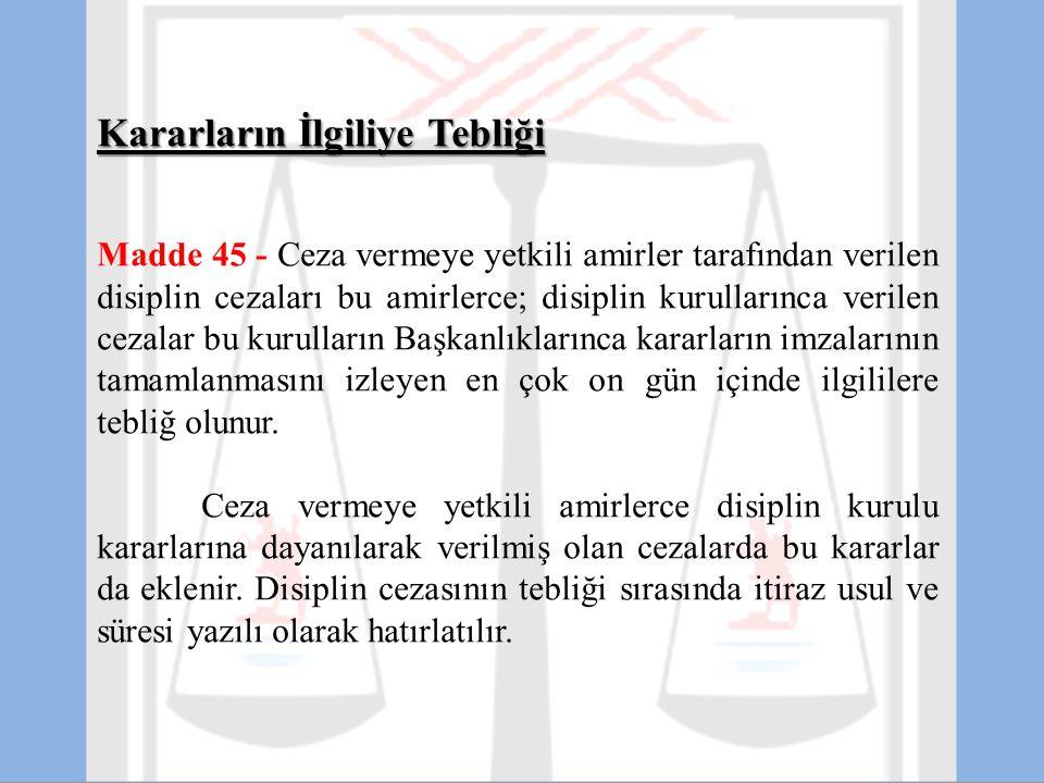Kararların İlgiliye Tebliği Madde 45 - Ceza vermeye yetkili amirler tarafından verilen disiplin cezaları bu amirlerce; disiplin kurullarınca verilen c