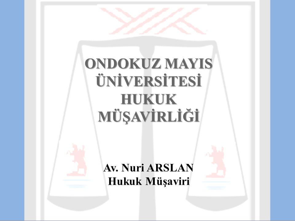 ONDOKUZ MAYIS ÜNİVERSİTESİ HUKUK MÜŞAVİRLİĞİ Av. Nuri ARSLAN Hukuk Müşaviri