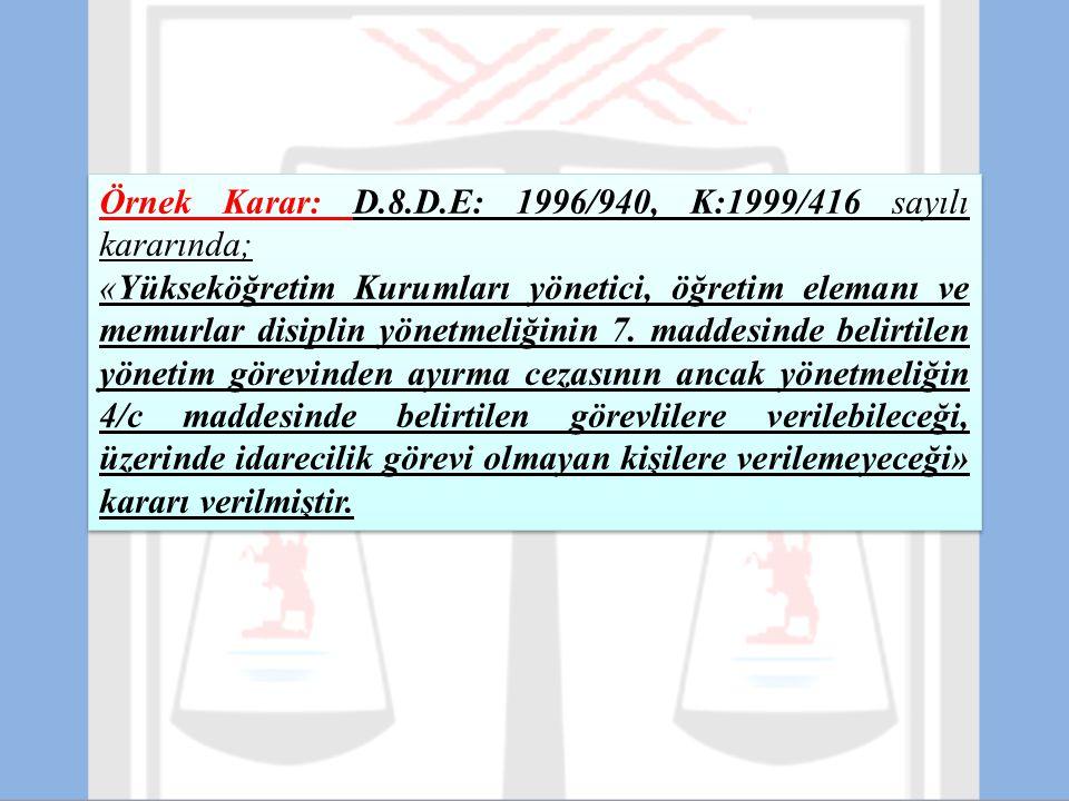 Örnek Karar: D.8.D.E: 1996/940, K:1999/416 sayılı kararında; «Yükseköğretim Kurumları yönetici, öğretim elemanı ve memurlar disiplin yönetmeliğinin 7.