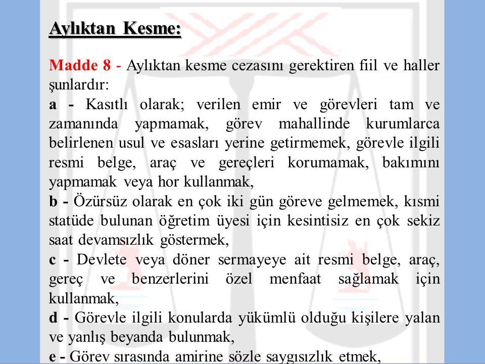 Aylıktan Kesme: Madde 8 - Aylıktan kesme cezasını gerektiren fiil ve haller şunlardır: a - Kasıtlı olarak; verilen emir ve görevleri tam ve zamanında
