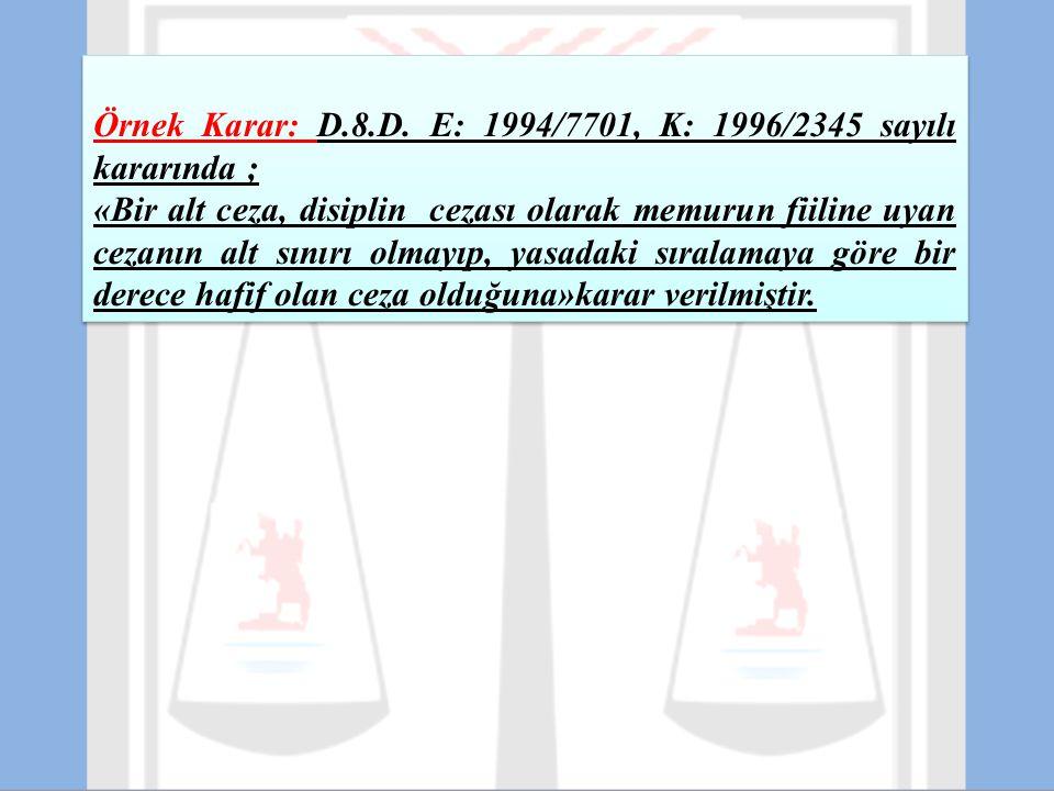 Örnek Karar: D.8.D. E: 1994/7701, K: 1996/2345 sayılı kararında ; «Bir alt ceza, disiplin cezası olarak memurun fiiline uyan cezanın alt sınırı olmayı