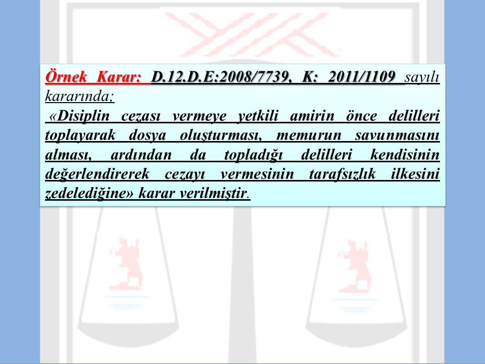 Örnek Karar: D.12.D.E:2008/7739, K: 2011/1109 Örnek Karar: D.12.D.E:2008/7739, K: 2011/1109 sayılı kararında; «Disiplin cezası vermeye yetkili amirin