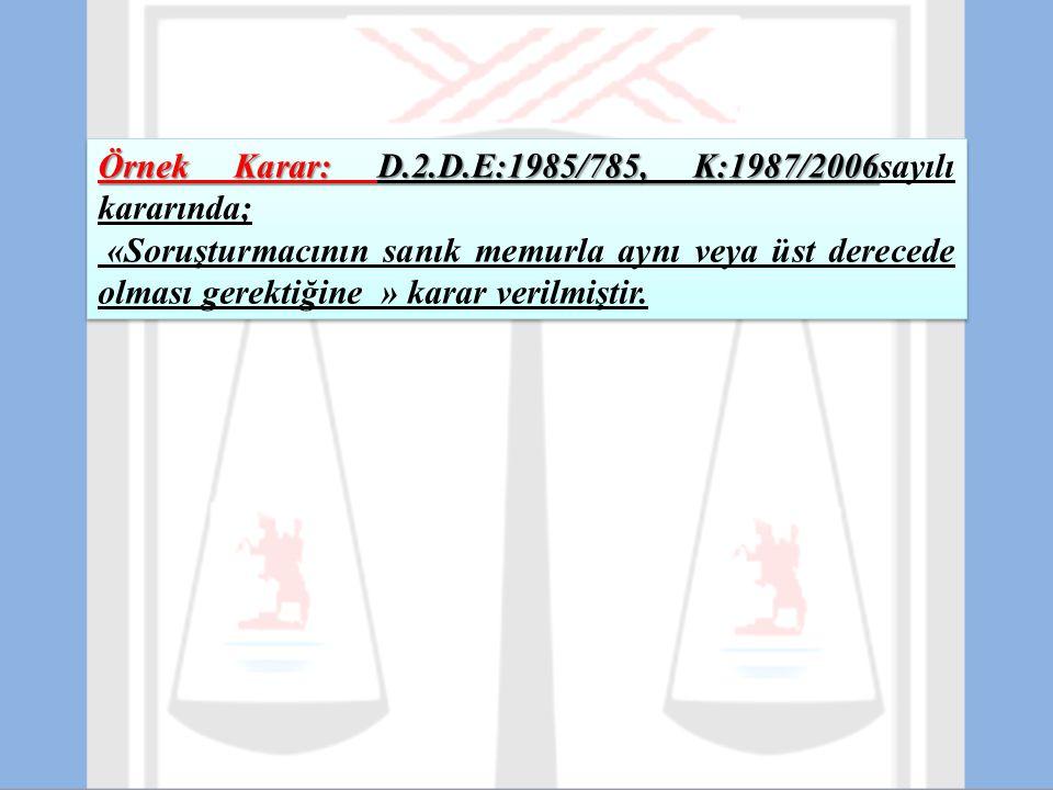 Örnek Karar: D.2.D.E:1985/785, K:1987/2006 Örnek Karar: D.2.D.E:1985/785, K:1987/2006sayılı kararında; «Soruşturmacının sanık memurla aynı veya üst de