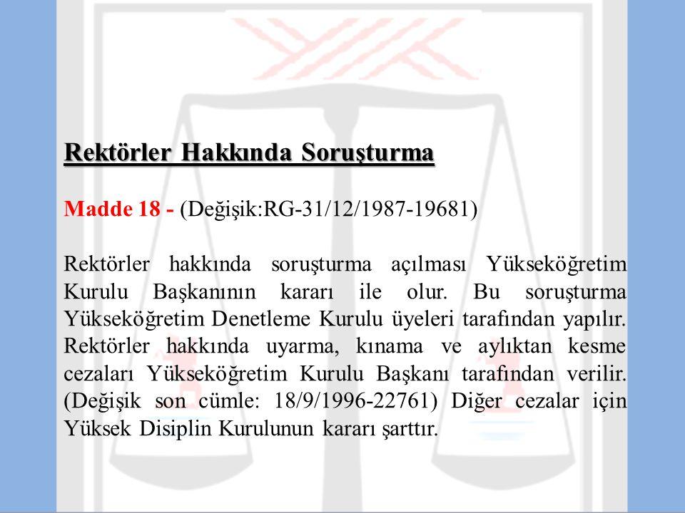 Rektörler Hakkında Soruşturma Madde 18 - (Değişik:RG-31/12/1987-19681) Rektörler hakkında soruşturma açılması Yükseköğretim Kurulu Başkanının kararı i