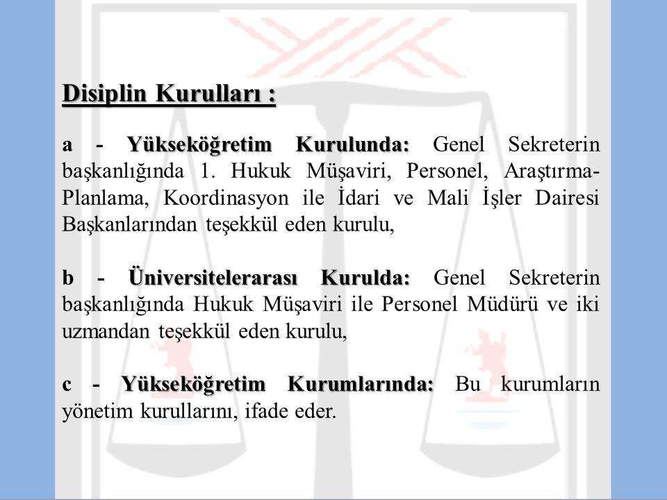 Disiplin Kurulları : Yükseköğretim Kurulunda: a - Yükseköğretim Kurulunda: Genel Sekreterin başkanlığında 1. Hukuk Müşaviri, Personel, Araştırma- Plan