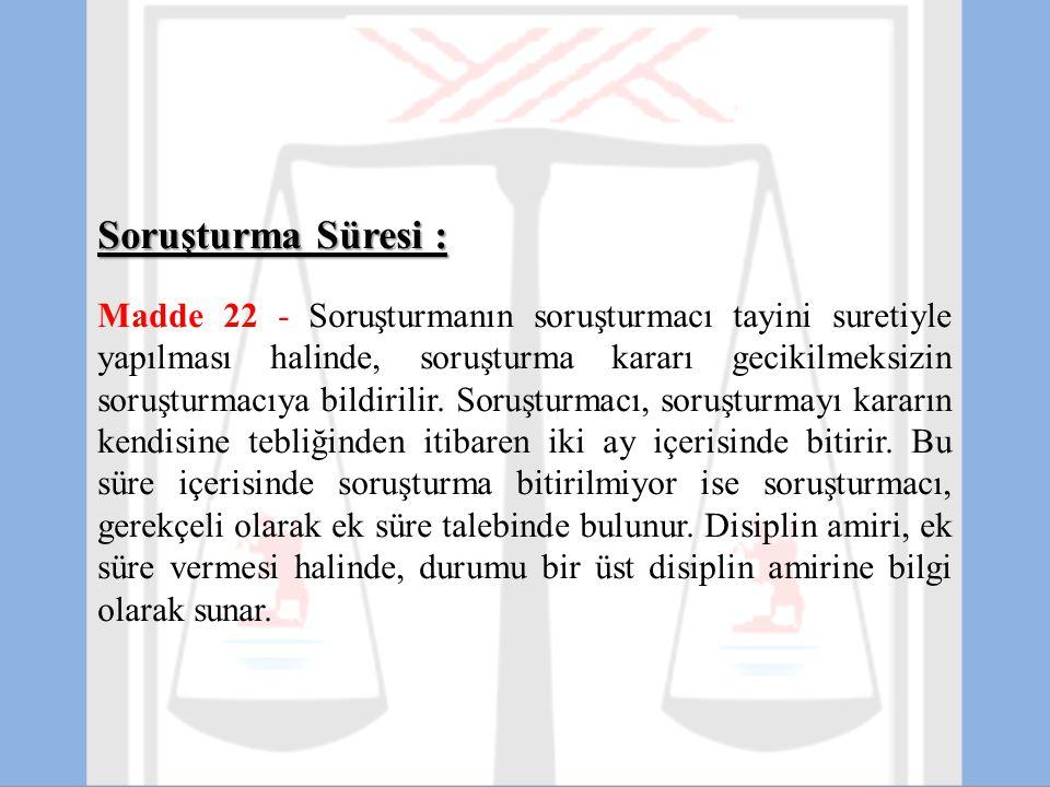 Soruşturma Süresi : Madde 22 - Soruşturmanın soruşturmacı tayini suretiyle yapılması halinde, soruşturma kararı gecikilmeksizin soruşturmacıya bildiri
