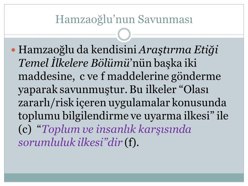 Hamzaoğlu'nun Savunması  Hamzaoğlu da kendisini Araştırma Etiği Temel İlkelere Bölümü'nün başka iki maddesine, c ve f maddelerine gönderme yaparak sa