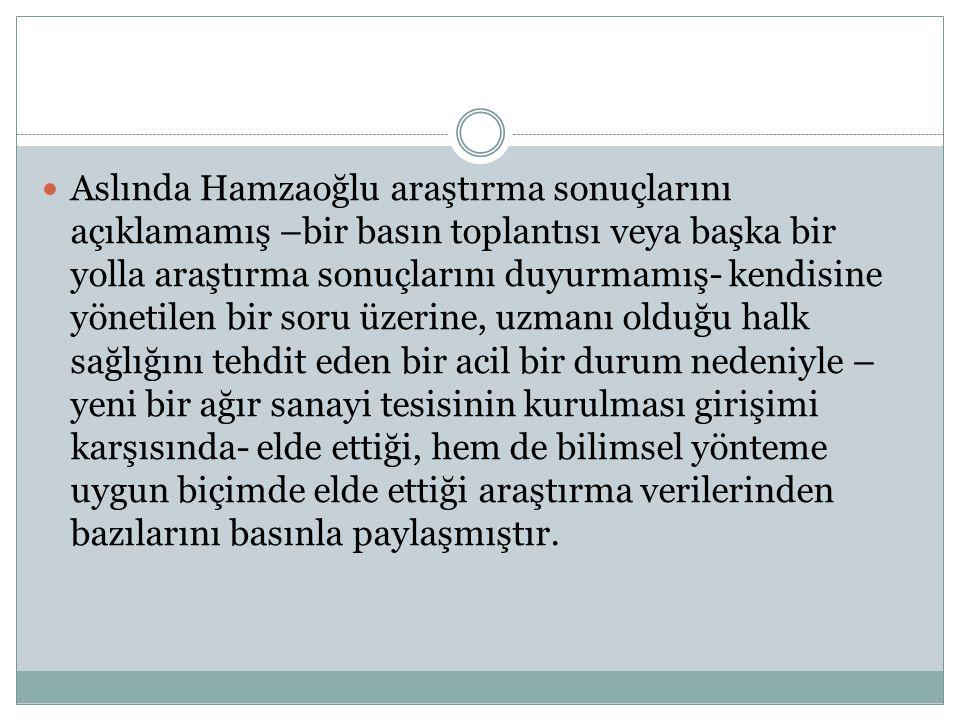  Aslında Hamzaoğlu araştırma sonuçlarını açıklamamış –bir basın toplantısı veya başka bir yolla araştırma sonuçlarını duyurmamış- kendisine yönetilen