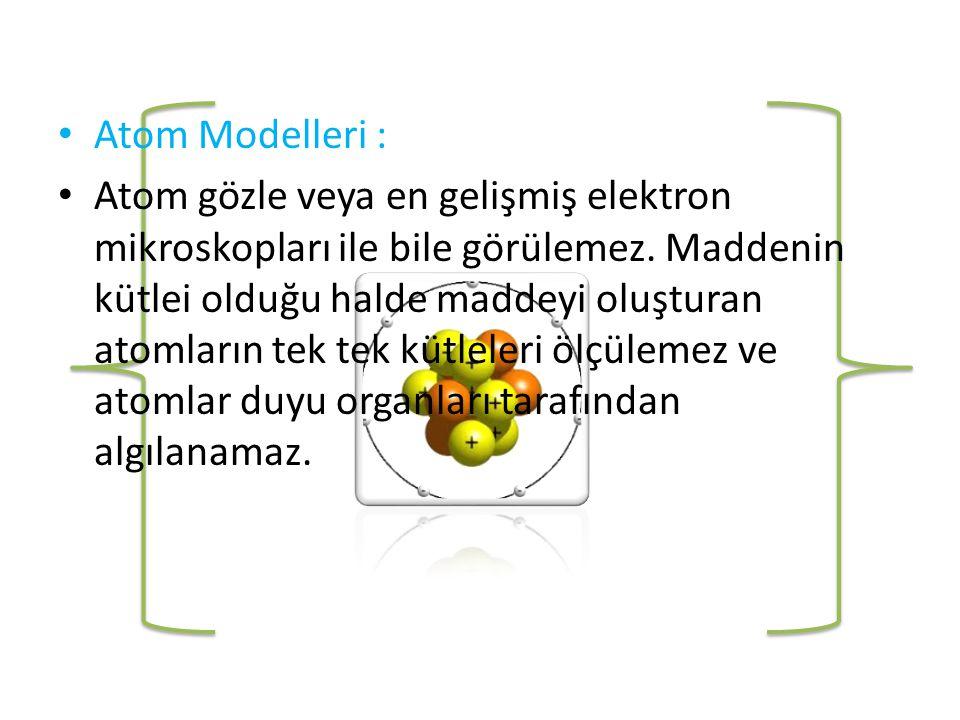 • Atom Modelleri : • Atom gözle veya en gelişmiş elektron mikroskopları ile bile görülemez.