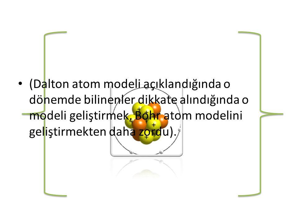 • (Dalton atom modeli açıklandığında o dönemde bilinenler dikkate alındığında o modeli geliştirmek, Bohr atom modelini geliştirmekten daha zordu).