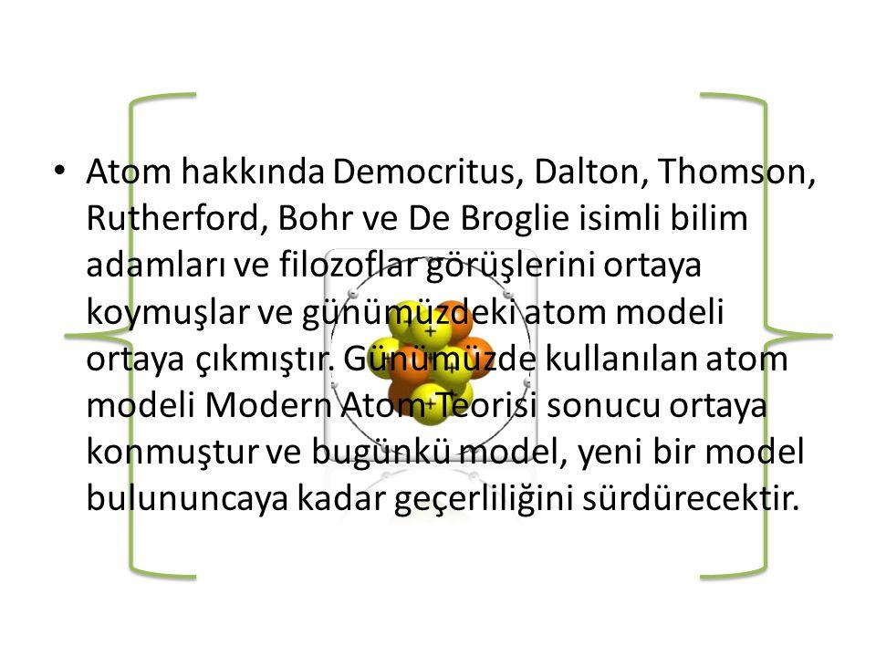 • Atom hakkında Democritus, Dalton, Thomson, Rutherford, Bohr ve De Broglie isimli bilim adamları ve filozoflar görüşlerini ortaya koymuşlar ve günümüzdeki atom modeli ortaya çıkmıştır.