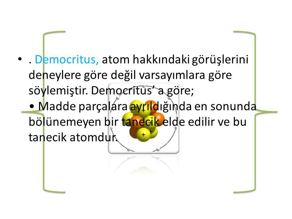 •.Democritus, atom hakkındaki görüşlerini deneylere göre değil varsayımlara göre söylemiştir.