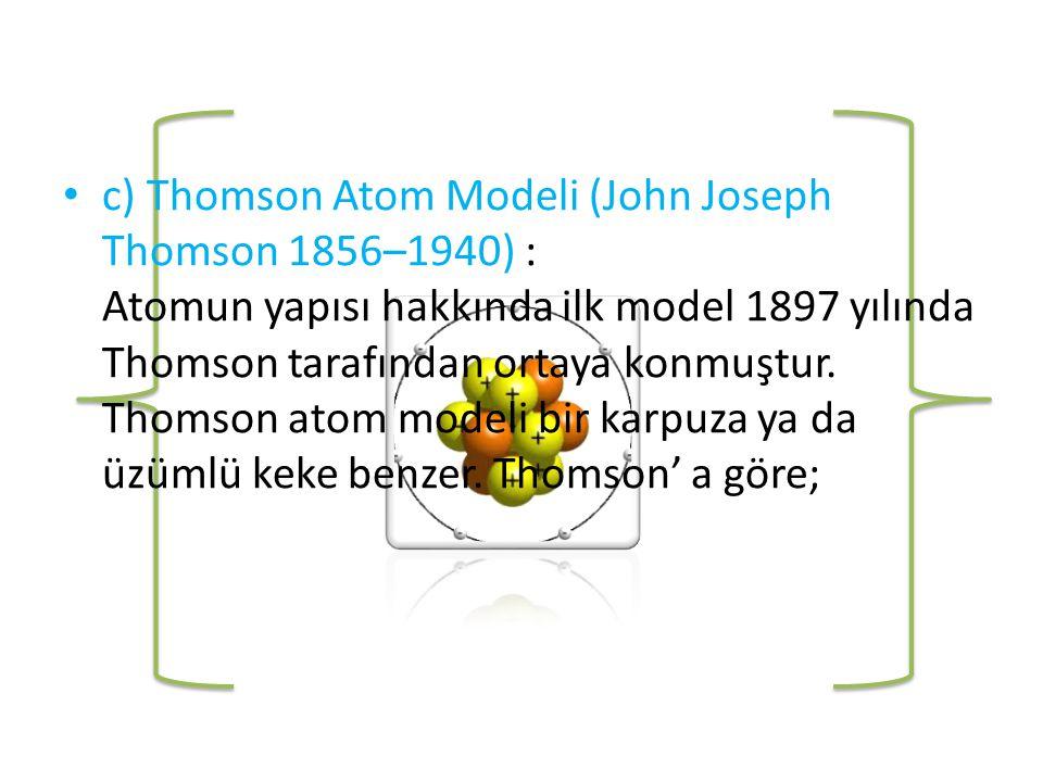 • c) Thomson Atom Modeli (John Joseph Thomson 1856–1940) : Atomun yapısı hakkında ilk model 1897 yılında Thomson tarafından ortaya konmuştur.
