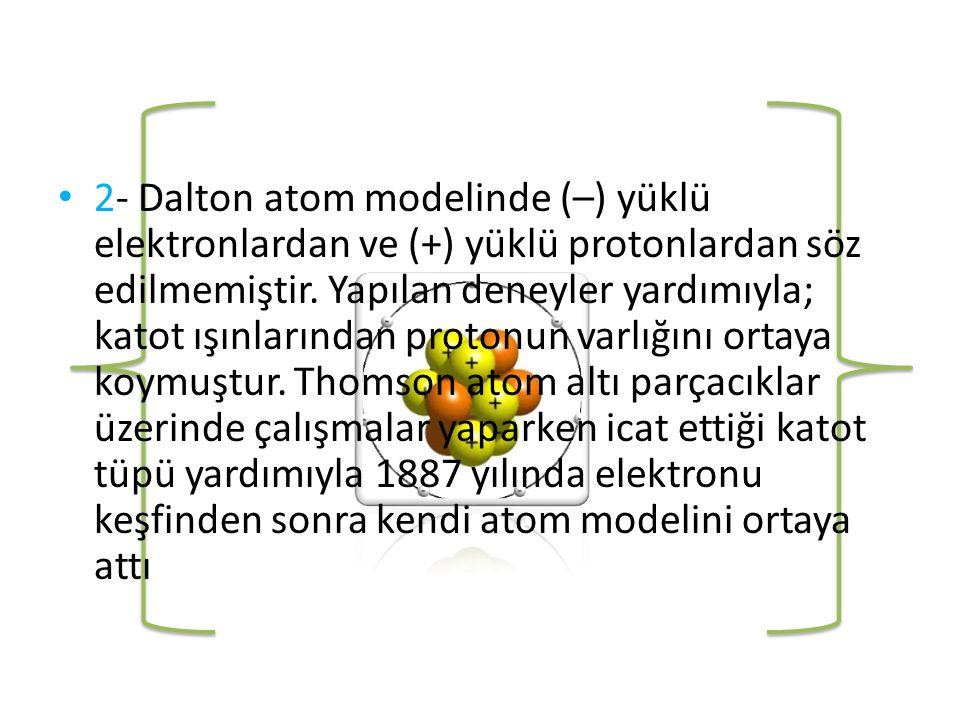 • 2- Dalton atom modelinde (–) yüklü elektronlardan ve (+) yüklü protonlardan söz edilmemiştir.