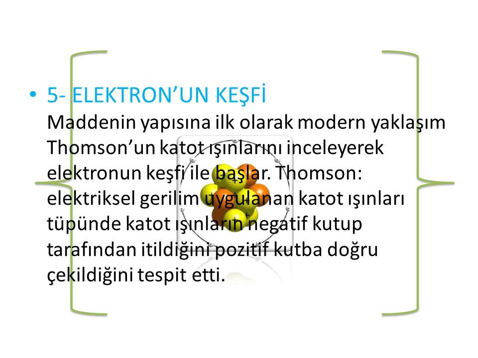 • 5- ELEKTRON'UN KEŞFİ Maddenin yapısına ilk olarak modern yaklaşım Thomson'un katot ışınlarını inceleyerek elektronun keşfi ile başlar.