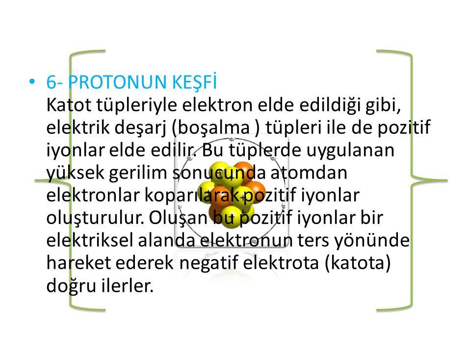 • 6- PROTONUN KEŞFİ Katot tüpleriyle elektron elde edildiği gibi, elektrik deşarj (boşalma ) tüpleri ile de pozitif iyonlar elde edilir.