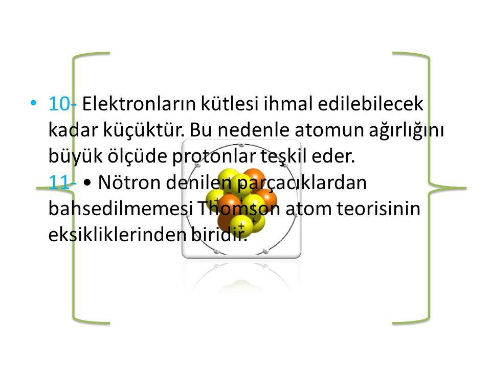 • 10- Elektronların kütlesi ihmal edilebilecek kadar küçüktür.