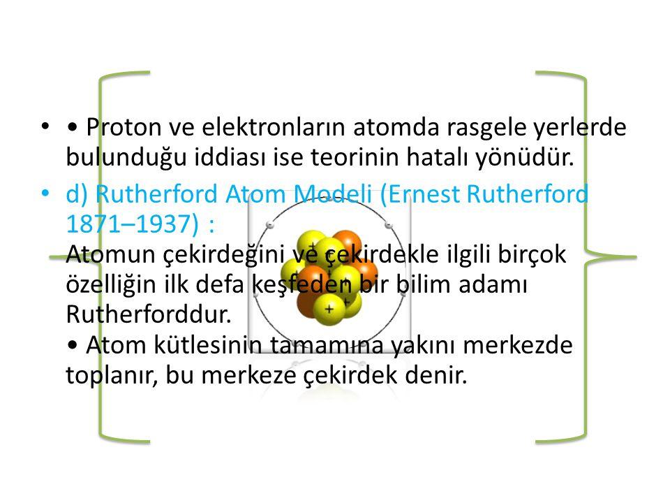 • • Proton ve elektronların atomda rasgele yerlerde bulunduğu iddiası ise teorinin hatalı yönüdür.