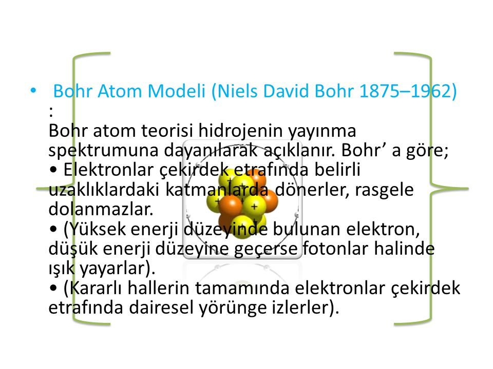 • Bohr Atom Modeli (Niels David Bohr 1875–1962) : Bohr atom teorisi hidrojenin yayınma spektrumuna dayanılarak açıklanır.
