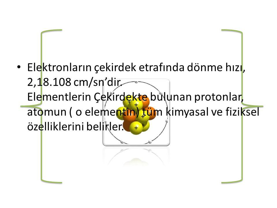 • Elektronların çekirdek etrafında dönme hızı, 2,18.108 cm/sn'dir.