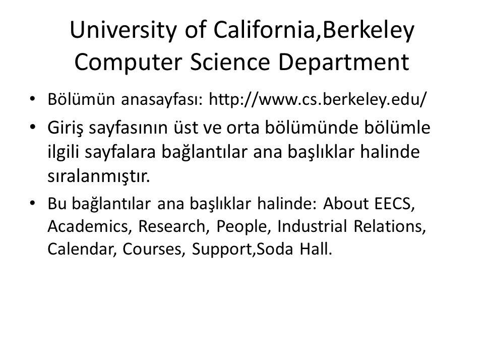 University of California,Berkeley Computer Science Department • Bölümün anasayfası: http://www.cs.berkeley.edu/ • Giriş sayfasının üst ve orta bölümünde bölümle ilgili sayfalara bağlantılar ana başlıklar halinde sıralanmıştır.
