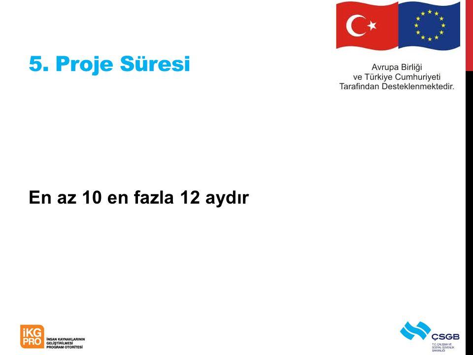 5. Proje Süresi En az 10 en fazla 12 aydır