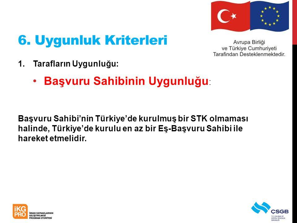 6. Uygunluk Kriterleri 1.Tarafların Uygunluğu: •Başvuru Sahibinin Uygunluğu : Başvuru Sahibi'nin Türkiye'de kurulmuş bir STK olmaması halinde, Türkiye