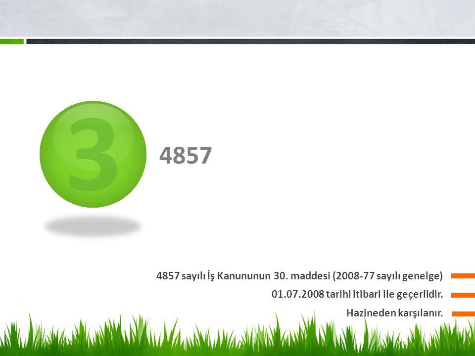 3 4857 4857 sayılı İş Kanununun 30. maddesi (2008-77 sayılı genelge) 01.07.2008 tarihi itibari ile geçerlidir. Hazineden karşılanır.