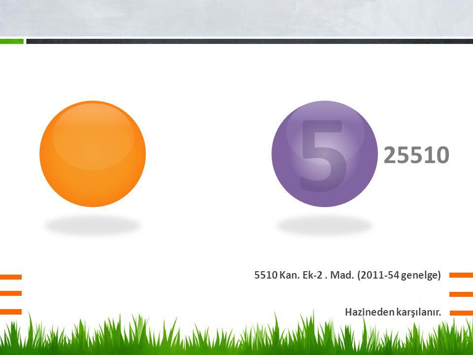 25510 5510 Kan. Ek-2. Mad. (2011-54 genelge) 5 Hazineden karşılanır.