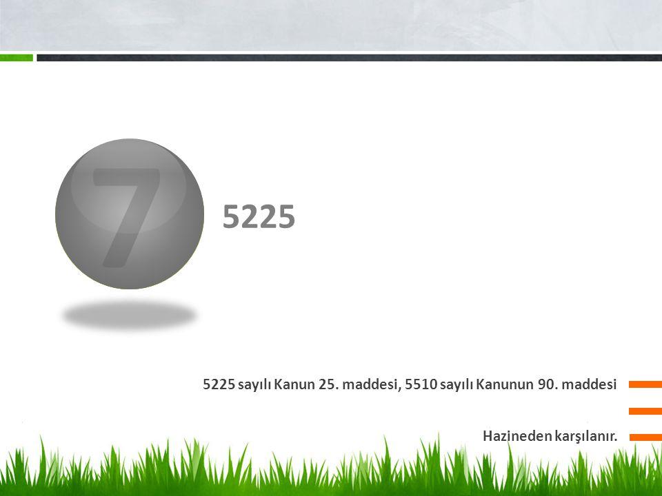 3 5225 5225 sayılı Kanun 25. maddesi, 5510 sayılı Kanunun 90. maddesi 7 Hazineden karşılanır.