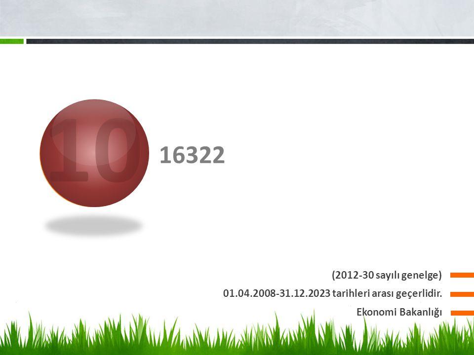 16322 (2012-30 sayılı genelge) 01.04.2008-31.12.2023 tarihleri arası geçerlidir. Ekonomi Bakanlığı 10