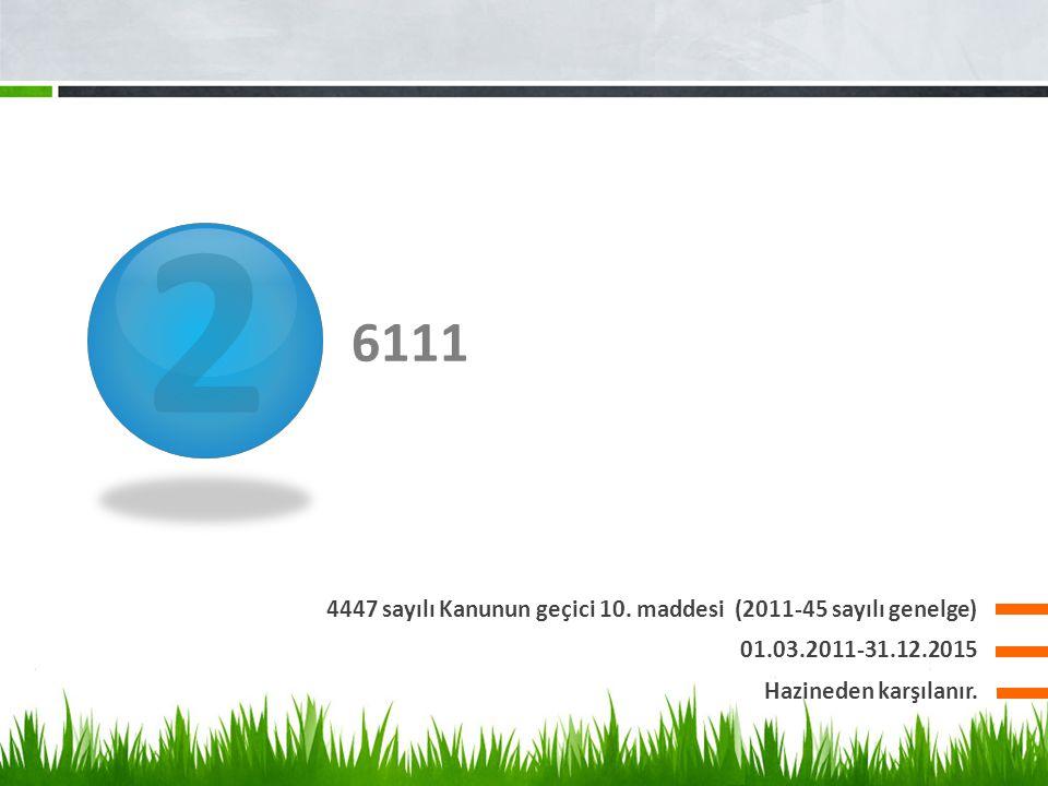 2 6111 4447 sayılı Kanunun geçici 10. maddesi (2011-45 sayılı genelge) 01.03.2011-31.12.2015 Hazineden karşılanır.