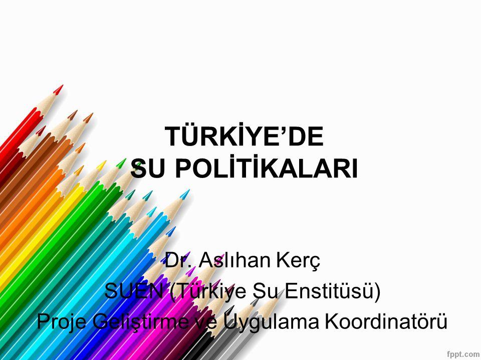 TÜRKİYE'DE SU POLİTİKALARI Dr. Aslıhan Kerç SUEN (Türkiye Su Enstitüsü) Proje Geliştirme ve Uygulama Koordinatörü