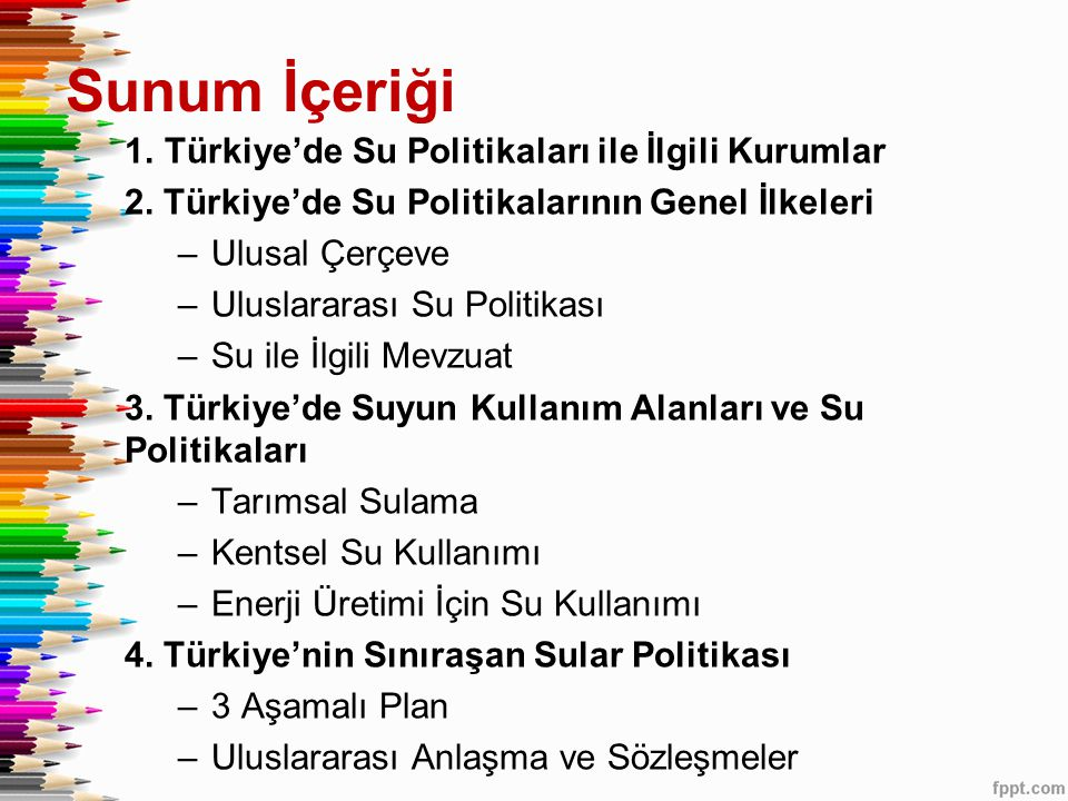 Sunum İçeriği 1.Türkiye'de Su Politikaları ile İlgili Kurumlar 2. Türkiye'de Su Politikalarının Genel İlkeleri –Ulusal Çerçeve –Uluslararası Su Politi