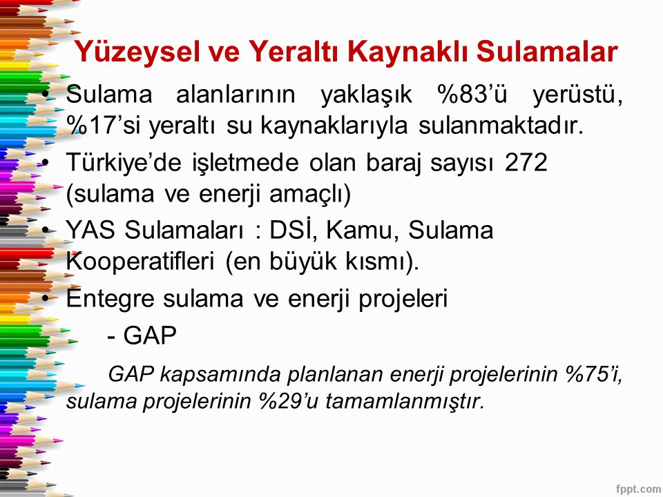 Yüzeysel ve Yeraltı Kaynaklı Sulamalar •Sulama alanlarının yaklaşık %83'ü yerüstü, %17'si yeraltı su kaynaklarıyla sulanmaktadır. •Türkiye'de işletmed