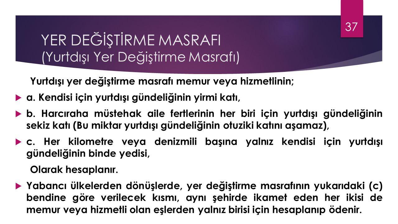 YER DEĞİŞTİRME MASRAFI (Yurtdışı Yer Değiştirme Masrafı) Yurtdışı yer değiştirme masrafı memur veya hizmetlinin;  a. Kendisi için yurtdışı gündeliğin