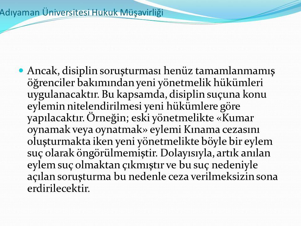 Adıyaman Üniversitesi Hukuk Müşavirliği  Ancak, disiplin soruşturması henüz tamamlanmamış öğrenciler bakımından yeni yönetmelik hükümleri uygulanacak