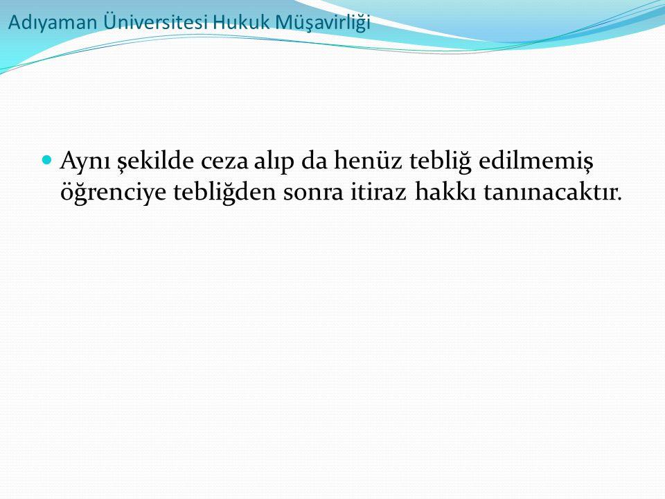 Adıyaman Üniversitesi Hukuk Müşavirliği  Aynı şekilde ceza alıp da henüz tebliğ edilmemiş öğrenciye tebliğden sonra itiraz hakkı tanınacaktır.