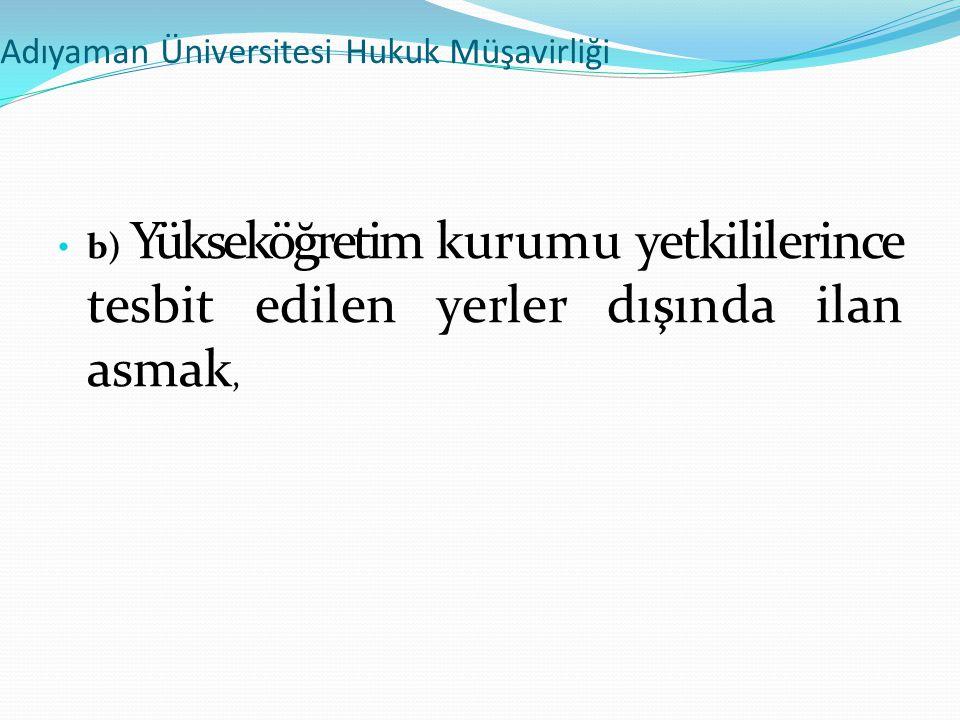 Adıyaman Üniversitesi Hukuk Müşavirliği • b) Yükseköğretim kurumu yetkililerince tesbit edilen yerler dışında ilan asmak,