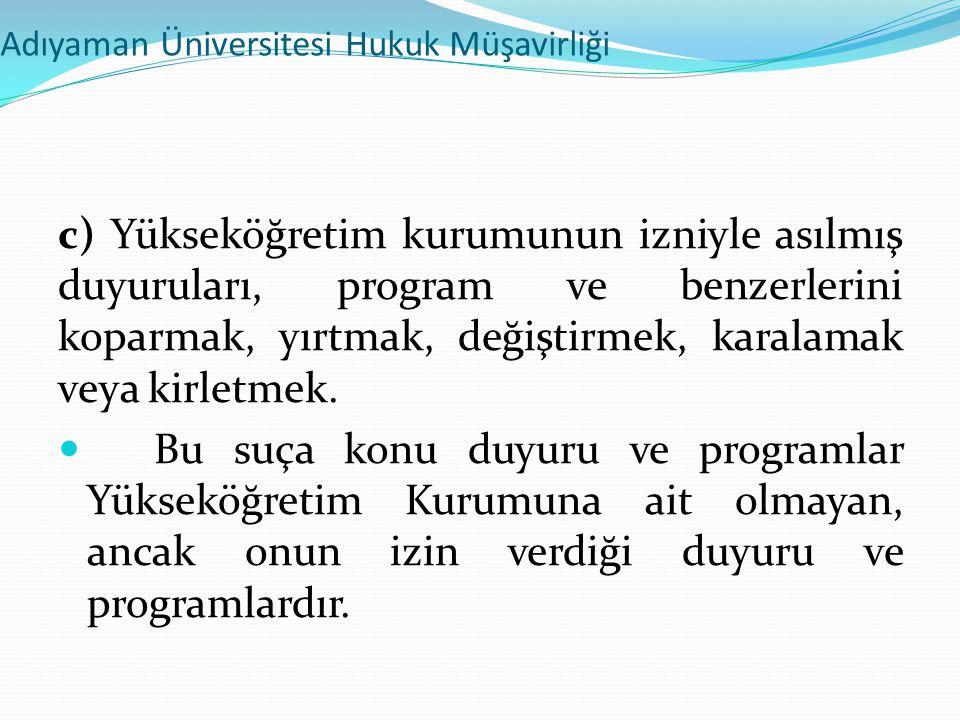 Adıyaman Üniversitesi Hukuk Müşavirliği c) Yükseköğretim kurumunun izniyle asılmış duyuruları, program ve benzerlerini koparmak, yırtmak, değiştirmek,