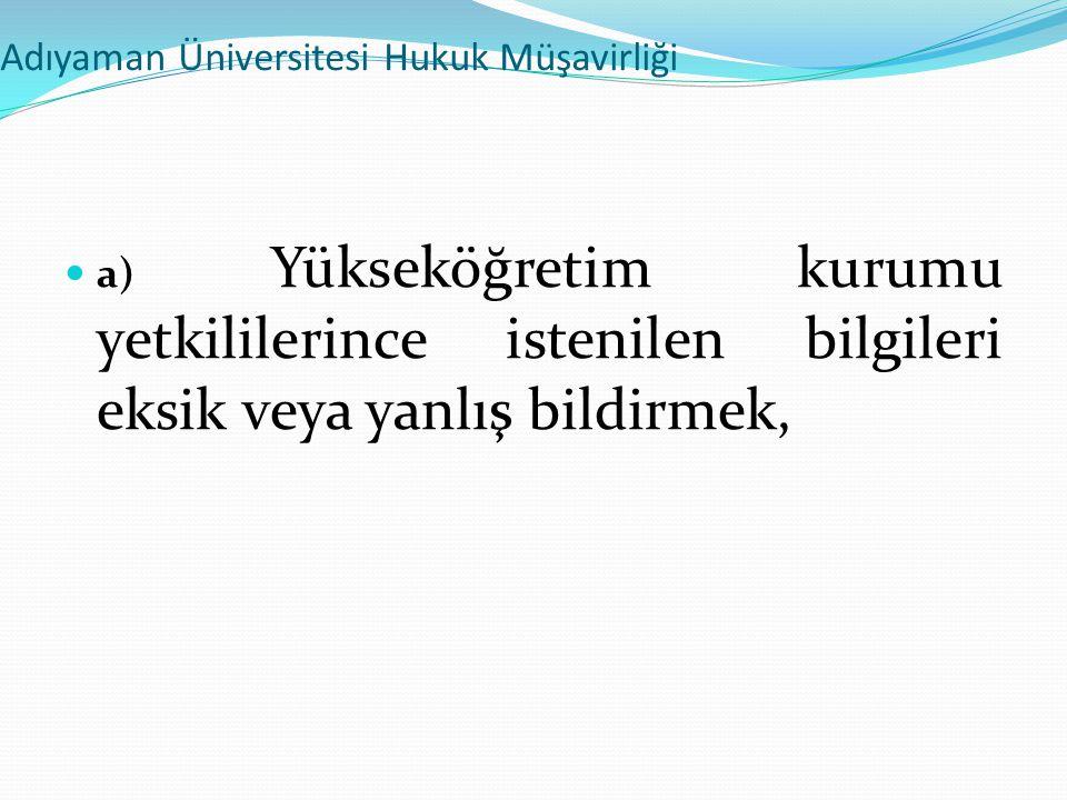 Adıyaman Üniversitesi Hukuk Müşavirliği  a) Yükseköğretim kurumu yetkililerince istenilen bilgileri eksik veya yanlış bildirmek,