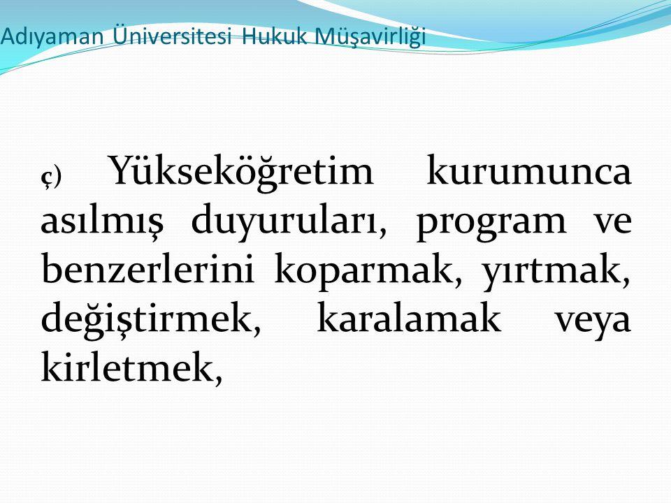 Adıyaman Üniversitesi Hukuk Müşavirliği ç) Yükseköğretim kurumunca asılmış duyuruları, program ve benzerlerini koparmak, yırtmak, değiştirmek, karalam