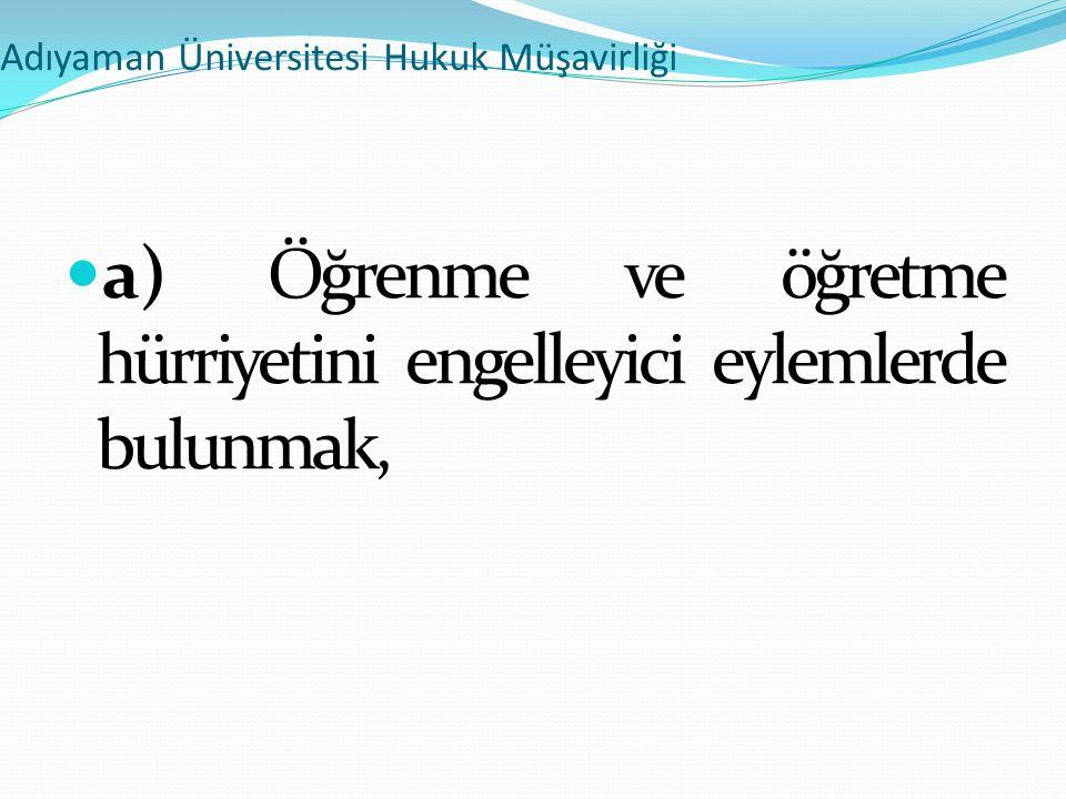 Adıyaman Üniversitesi Hukuk Müşavirliği  a) Öğrenme ve öğretme hürriyetini engelleyici eylemlerde bulunmak,