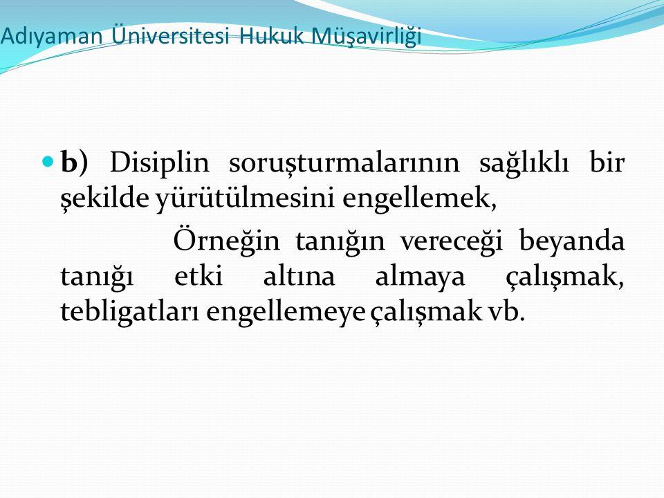 Adıyaman Üniversitesi Hukuk Müşavirliği  b) Disiplin soruşturmalarının sağlıklı bir şekilde yürütülmesini engellemek, Örneğin tanığın vereceği beyand