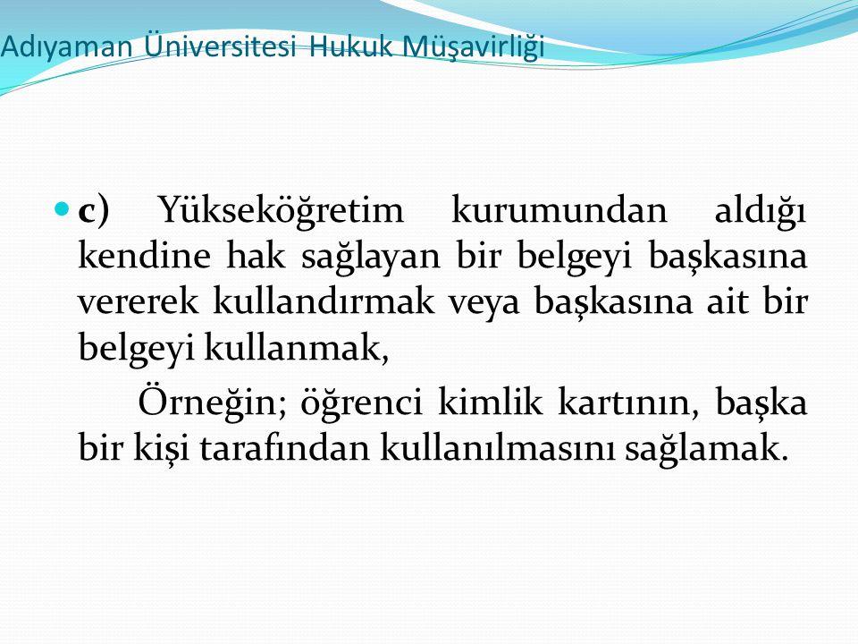 Adıyaman Üniversitesi Hukuk Müşavirliği  c) Yükseköğretim kurumundan aldığı kendine hak sağlayan bir belgeyi başkasına vererek kullandırmak veya başk