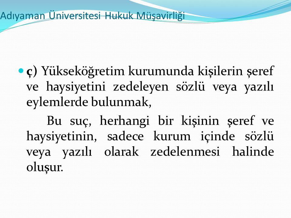 Adıyaman Üniversitesi Hukuk Müşavirliği  ç) Yükseköğretim kurumunda kişilerin şeref ve haysiyetini zedeleyen sözlü veya yazılı eylemlerde bulunmak, B