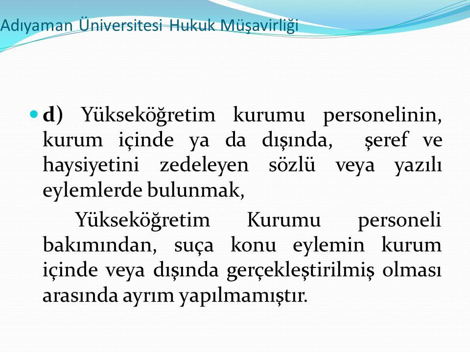 Adıyaman Üniversitesi Hukuk Müşavirliği  d) Yükseköğretim kurumu personelinin, kurum içinde ya da dışında, şeref ve haysiyetini zedeleyen sözlü veya