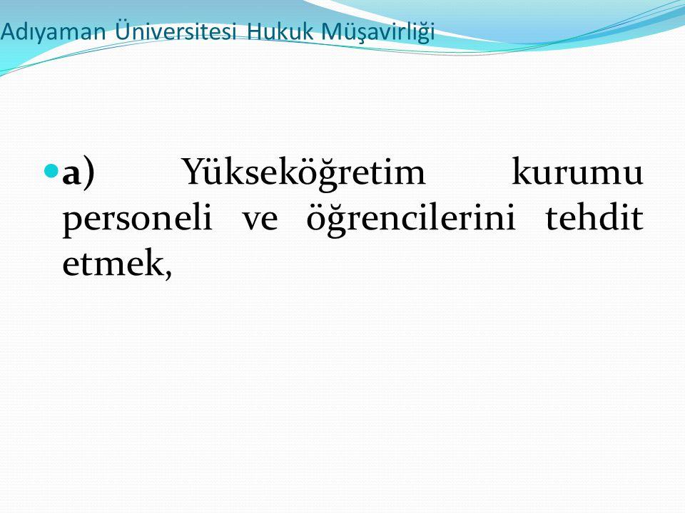 Adıyaman Üniversitesi Hukuk Müşavirliği  a) Yükseköğretim kurumu personeli ve öğrencilerini tehdit etmek,