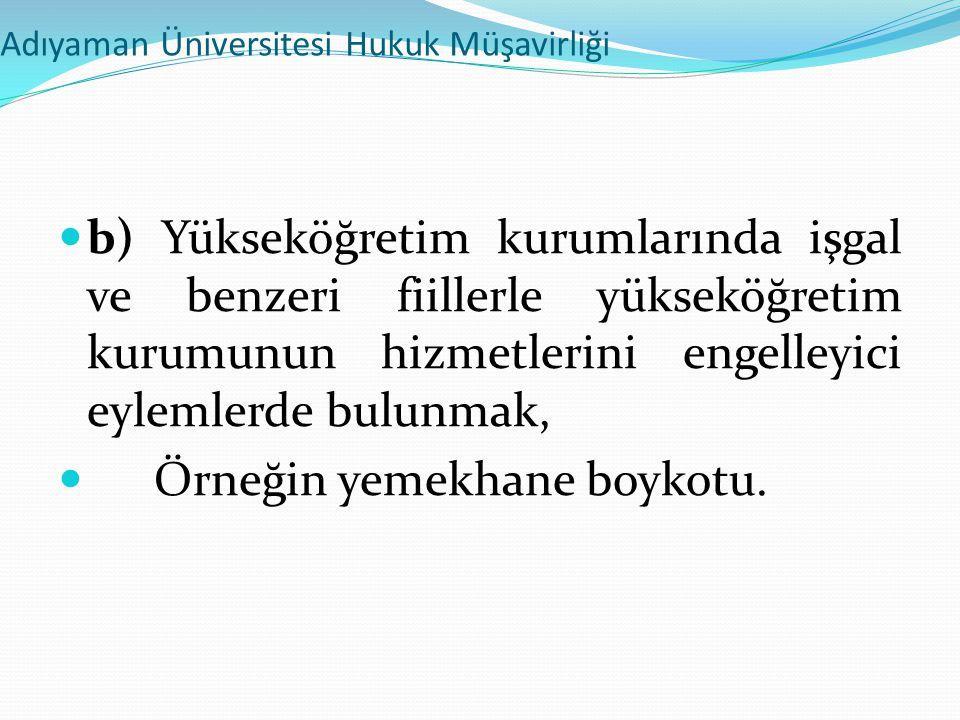 Adıyaman Üniversitesi Hukuk Müşavirliği  b) Yükseköğretim kurumlarında işgal ve benzeri fiillerle yükseköğretim kurumunun hizmetlerini engelleyici ey